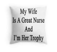 My Wife Is A Nurse And I'm Her Trophy  Throw Pillow