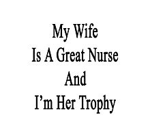 My Wife Is A Nurse And I'm Her Trophy  Photographic Print