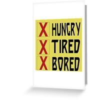 HUNGRY TIRED BORED Greeting Card