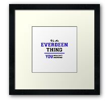 It's an EVERDEEN thing, you wouldn't understand !! Framed Print