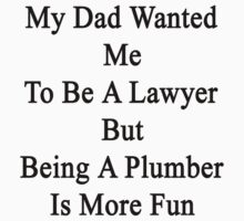 My Dad Wanted Me To Be A Lawyer But Being A Plumber Is More Fun  by supernova23