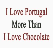 I Love Portugal More Than I Love Chocolate  by supernova23