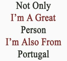 Not Only I'm A Great Person I'm Also From Portugal  by supernova23
