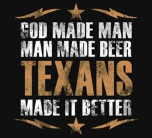 GOD MADE MAN MAN MADE BEER TEXANS MADE IT BETTER by BADASSTEES