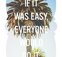 Inspirational Quote - If It Were Easy, Everyone Would Do it by hocapontas