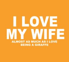 I LOVE MY WIFE Almost As Much As I Love Being A Giraffe by Chimpocalypse
