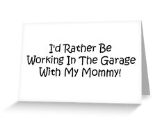 Id Rather Be Working In The Garage With My Mommy Greeting Card