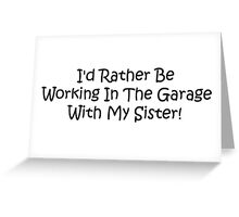 Id Rather Be Working In The Garage With My Sister Greeting Card