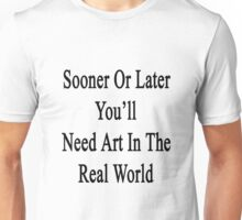 Sooner Or Later You'll Need Art In The Real World  Unisex T-Shirt