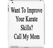 Want To Improve Your Karate Skills? Call My Mom  iPad Case/Skin