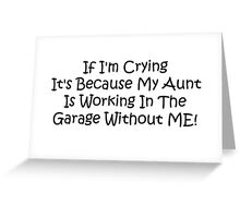 If Im Crying Its Because My Aunt Is Working In The Garage Without Me Greeting Card