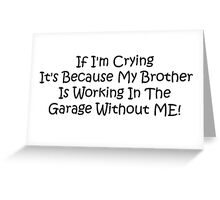 If Im Crying Its Because My Brother Is Working In The Garage Without Me Greeting Card
