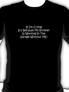 If Im Crying Its Because My Brother Is Working In The Garage Without Me T-Shirt