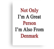 Not Only I'm A Great Person I'm Also From Denmark  Canvas Print