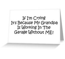 If Im Crying Its Because My Grandpa Is Working In The Garage Without Me Greeting Card