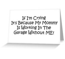 If Im Crying Its Because My Mommy Is Working In The Garage Without Me Greeting Card