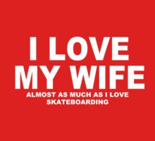 I LOVE MY WIFE Almost As Much As I Love Skateboarding by Chimpocalypse