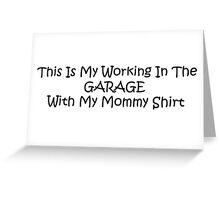 This Is My Working In The Garage With My Mommy Shirt Greeting Card