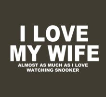 I LOVE MY WIFE Almost As Much As I Love Watching Snooker by Chimpocalypse