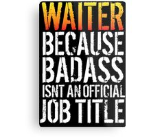 Cool 'Waiter because Badass Isn't an Official Job Title' Tshirt, Accessories and Gifts Metal Print