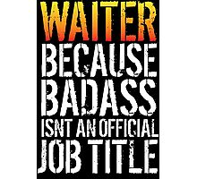 Cool 'Waiter because Badass Isn't an Official Job Title' Tshirt, Accessories and Gifts Photographic Print