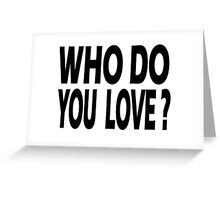 WHO DO YOU LOVE Greeting Card