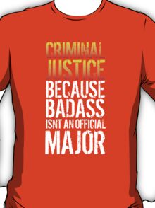 Funny 'Criminal Justice because Badass Isn't an Official Major' Tshirt, Accessories and Gifts T-Shirt