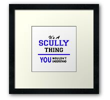 It's a SCULLY thing, you wouldn't understand !! Framed Print