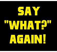 """Say """"What?"""" again! Photographic Print"""