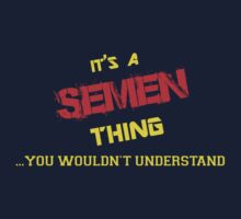 It's a SEMEN thing, you wouldn't understand !! by itsmine