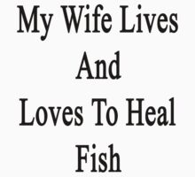 My Wife Lives And Loves To Heal Fish  by supernova23