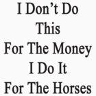 I Don't Do This For The Money I Do It For The Horses  by supernova23