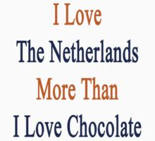 I Love The Netherlands More Than I Love Chocolate  by supernova23