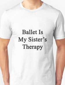Ballet Is My Sister's Therapy  T-Shirt