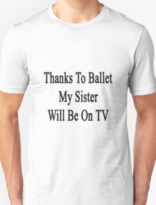 Thanks To Ballet My Sister Will Be On TV  T-Shirt