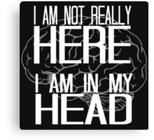 I am not really here I am in my head Canvas Print