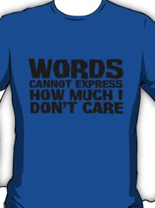 Words cannot express how much I don't care T-Shirt