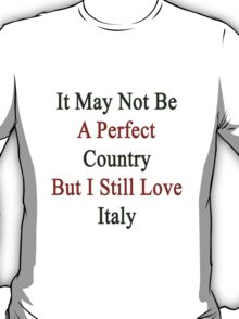 It May Not Be A Perfect Country But I Still Love Italy  T-Shirt