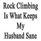 Rock Climbing Is What Keeps My Husband Sane  by supernova23