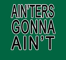 Ain'ters Gonna Ain't Unisex T-Shirt