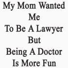 My Mom Wanted Me To Be A Lawyer But Being A Doctor Is More Fun  by supernova23