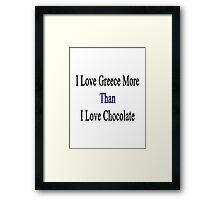 I Love Greece More Than I Love Chocolate  Framed Print