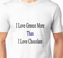I Love Greece More Than I Love Chocolate  Unisex T-Shirt