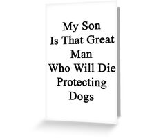 My Son Is That Great Man Who Will Die Protecting Dogs  Greeting Card