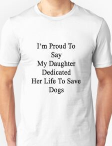 I'm Proud To Say My Daughter Dedicated Her Life To Save Dogs  T-Shirt