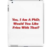 Yes, I Am A PhD Would You Like Fries With That? iPad Case/Skin