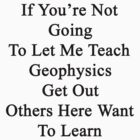 If You're Not Going To Let Me Teach Geophysics Get Out Others Here Want To Learn  by supernova23