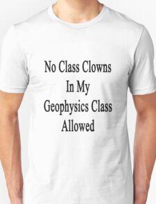 No Class Clowns In My Geophysics Class Allowed  T-Shirt