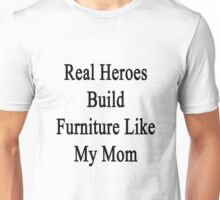 Real Heroes Build Furniture Like My Mom  Unisex T-Shirt