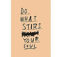 DO WHAT STIRS YOUR SOUL Photographic Print